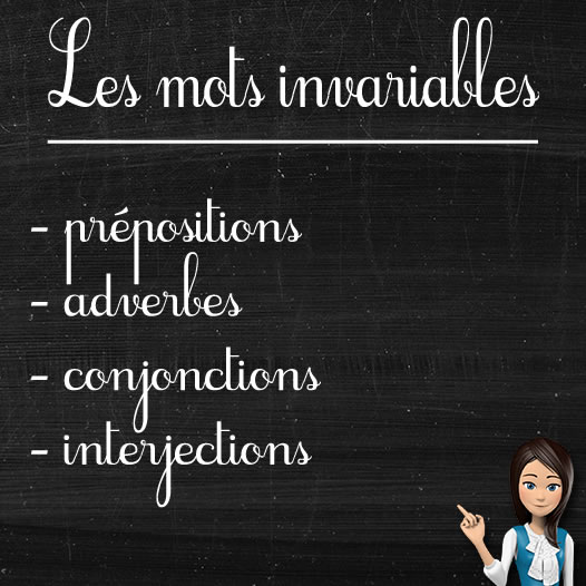 INVARIABLES : préposition, adverbe, conjonction, interjection